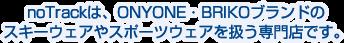 noTrackは、ONYONE(オンヨネ)・BRIKO(ブリコ)ブランドのスキーウェアやスポーツウェアを扱う専門店です。アウトドアウェアやトレーニングウェアもお取り扱いしております。